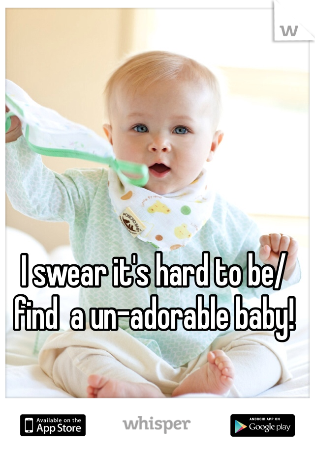 I swear it's hard to be/find  a un-adorable baby!