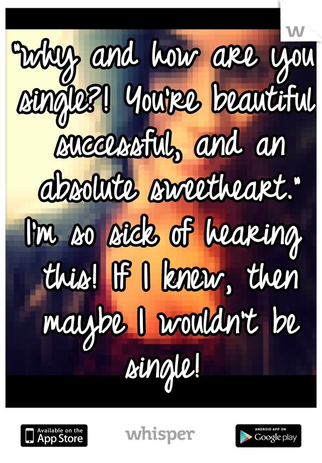 """why and how are you single?! You're beautiful, successful, and an absolute sweetheart."" I'm so sick of hearing this! If I knew, then maybe I wouldn't be single!"