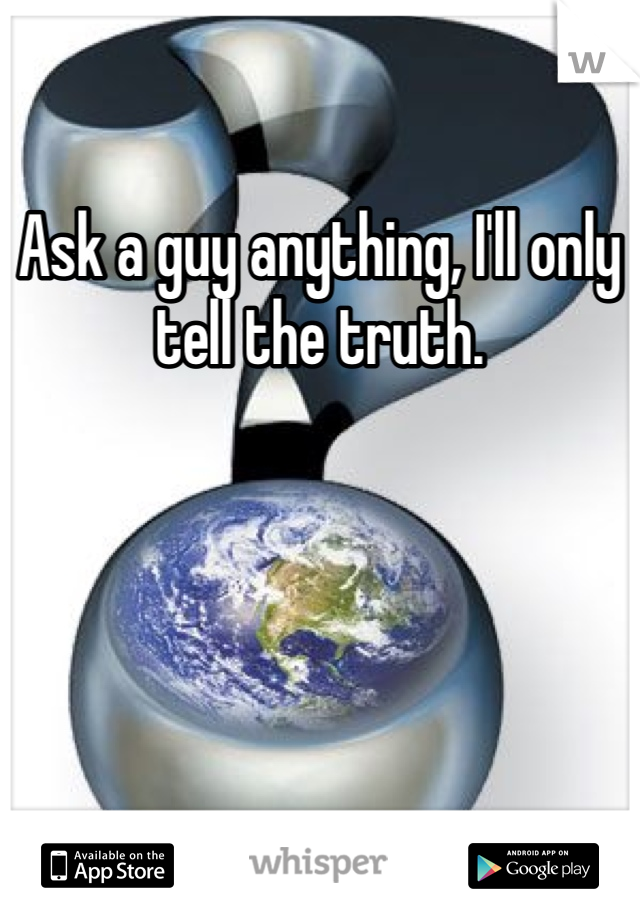 Ask a guy anything, I'll only tell the truth.