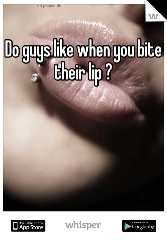 Do guys like when you bite their lip ?