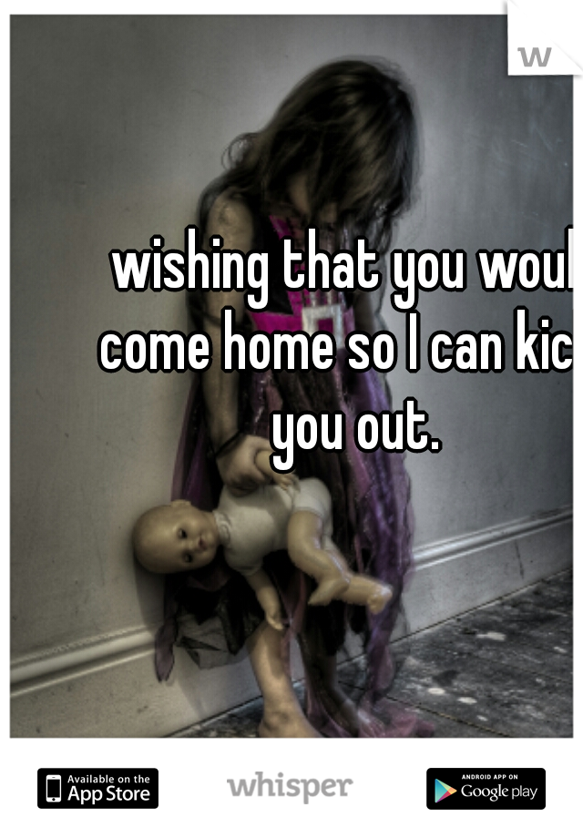 wishing that you would come home so I can kick  you out.