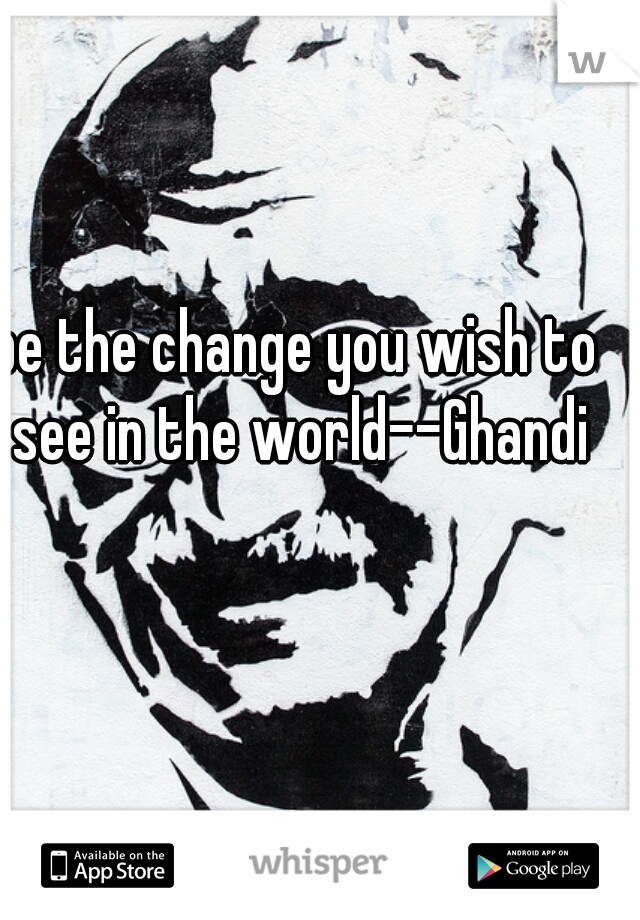 be the change you wish to see in the world--Ghandi
