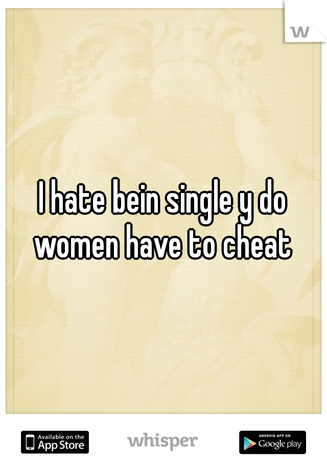 I hate bein single y do women have to cheat