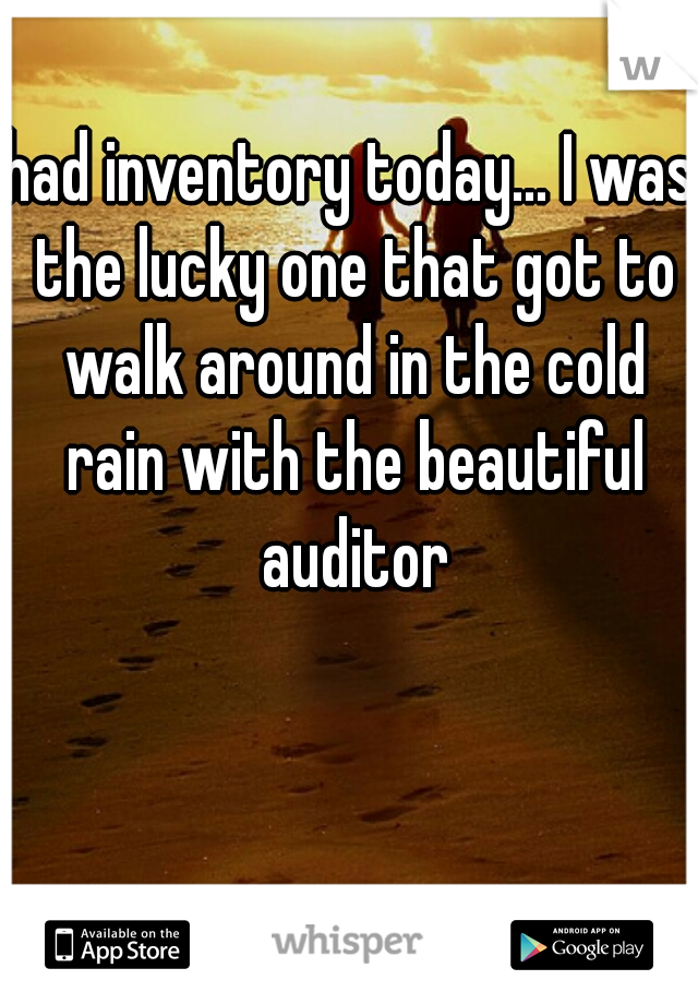 had inventory today... I was the lucky one that got to walk around in the cold rain with the beautiful auditor