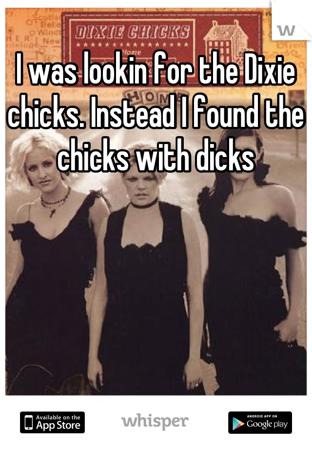 I was lookin for the Dixie chicks. Instead I found the chicks with dicks