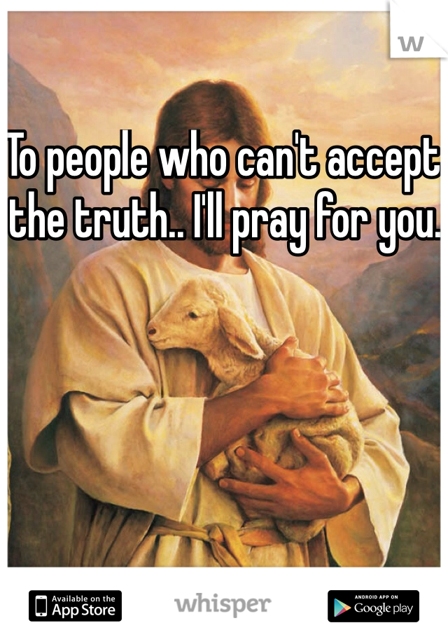 To people who can't accept the truth.. I'll pray for you.