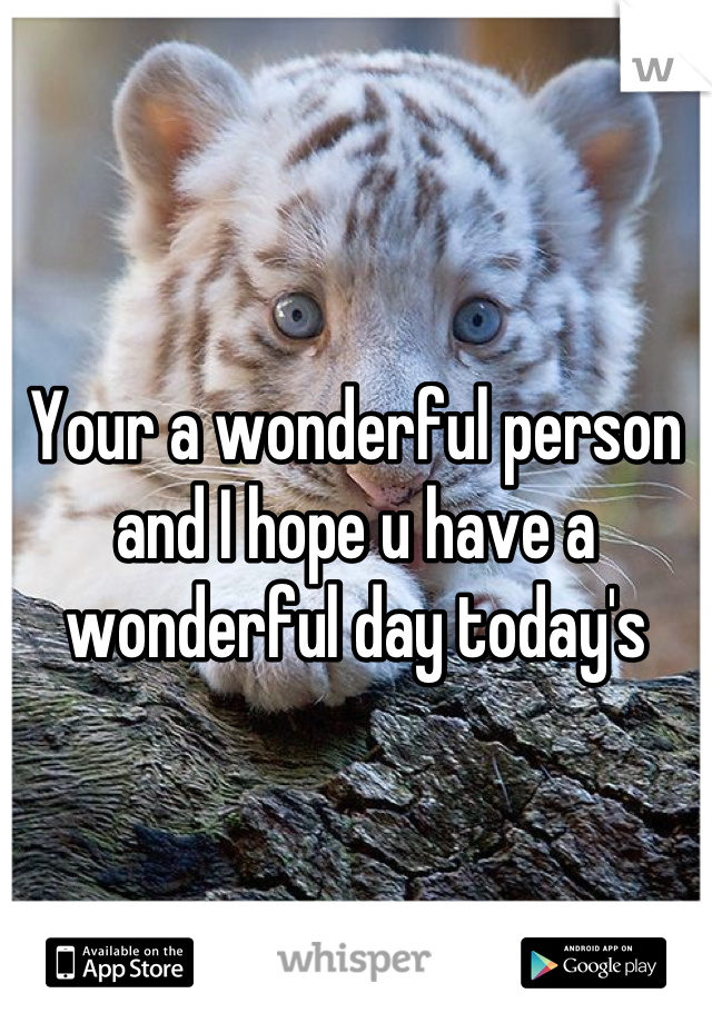 Your a wonderful person and I hope u have a wonderful day today's
