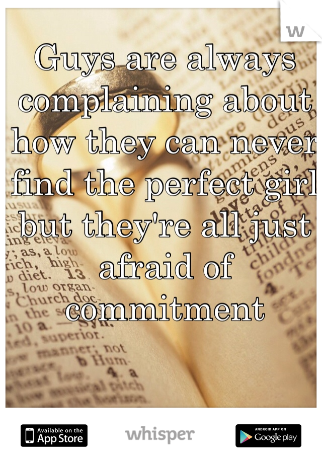 Guys are always complaining about how they can never find the perfect girl but they're all just afraid of commitment