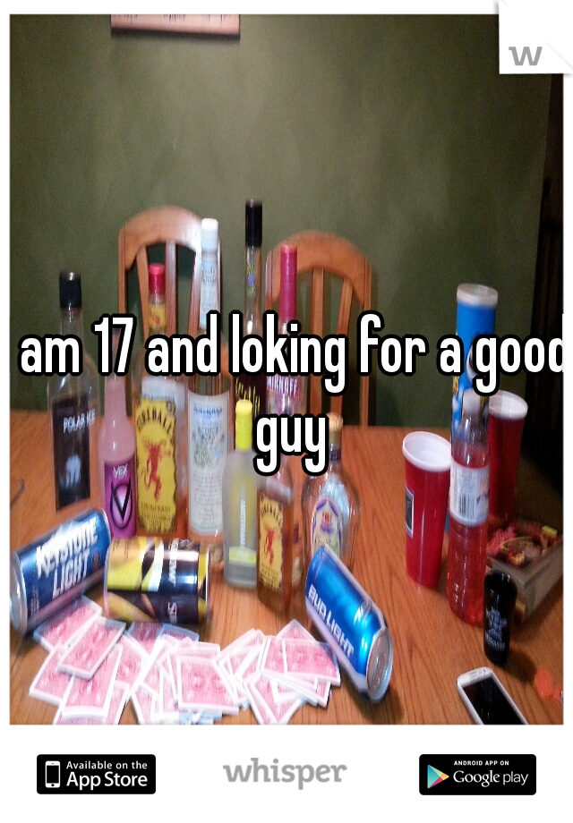 I am 17 and loking for a good guy