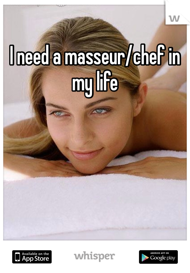 I need a masseur/chef in my life