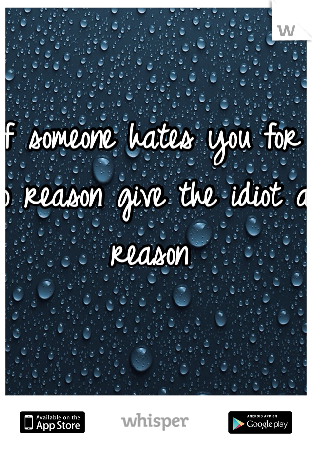 If someone hates you for no reason give the idiot a reason