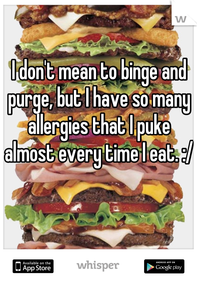 I don't mean to binge and purge, but I have so many allergies that I puke almost every time I eat. :/