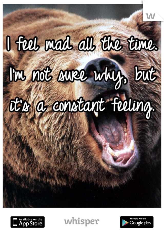 I feel mad all the time. I'm not sure why, but it's a constant feeling.