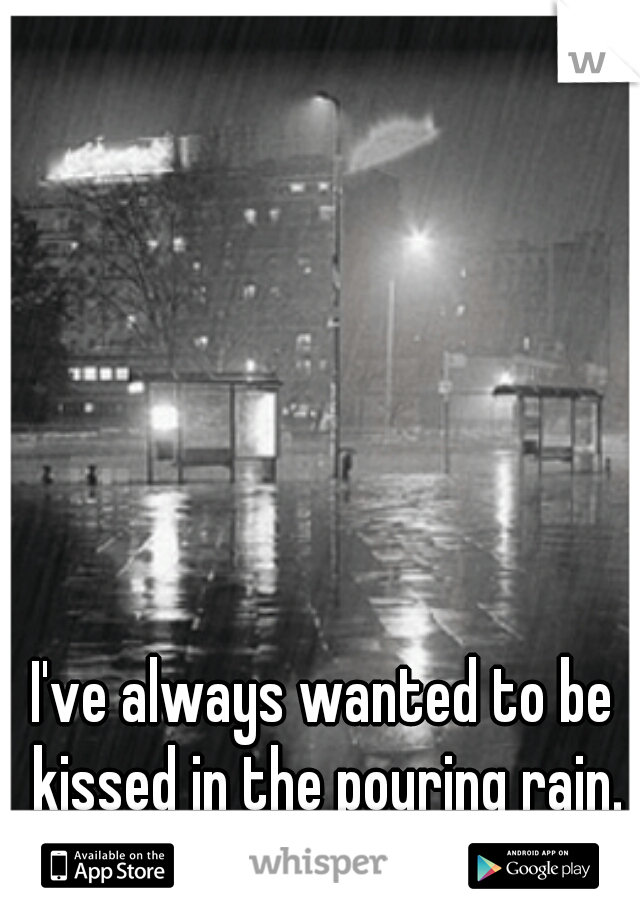 I've always wanted to be kissed in the pouring rain.