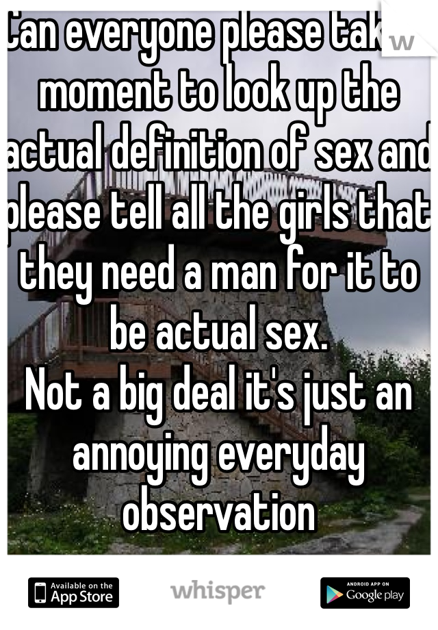 Can everyone please take a moment to look up the actual definition of sex and please tell all the girls that they need a man for it to be actual sex.  Not a big deal it's just an annoying everyday observation