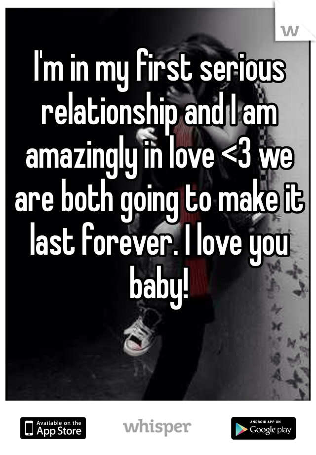I'm in my first serious relationship and I am amazingly in love <3 we are both going to make it last forever. I love you baby!