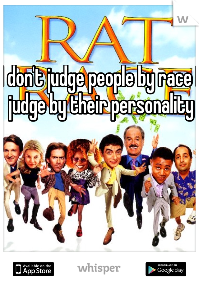 I don't judge people by race I judge by their personality