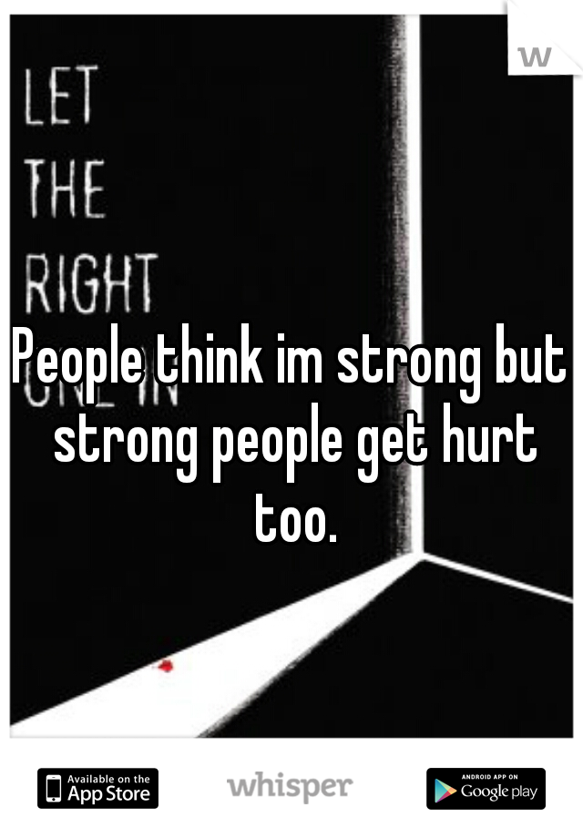 People think im strong but strong people get hurt too.