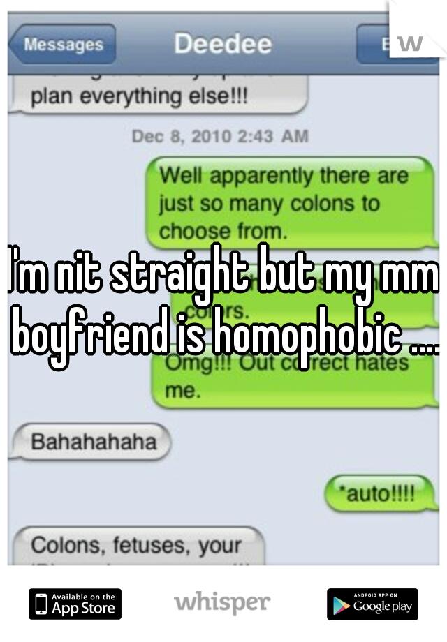 I'm nit straight but my mm boyfriend is homophobic ....