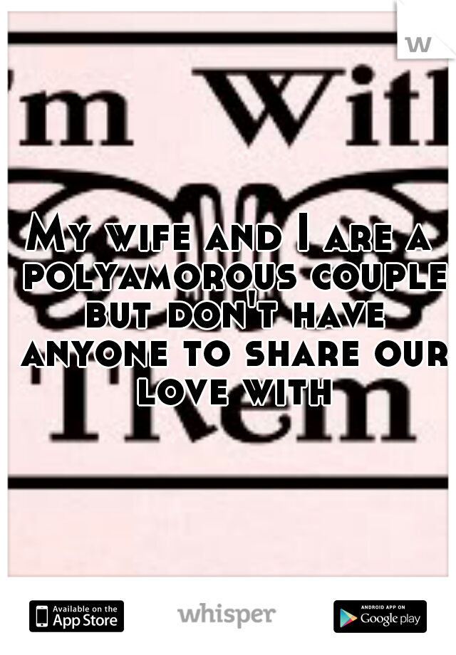 My wife and I are a polyamorous couple but don't have anyone to share our love with