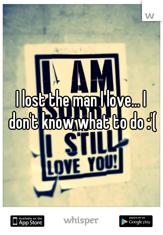 I lost the man I love... I don't know what to do :'(