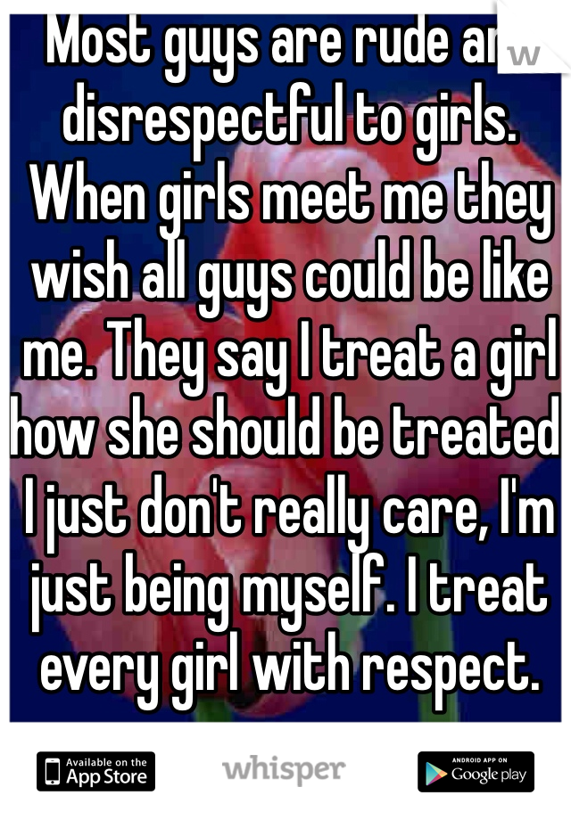 Most guys are rude and disrespectful to girls. When girls meet me they wish all guys could be like me. They say I treat a girl how she should be treated. I just don't really care, I'm just being myself. I treat every girl with respect.