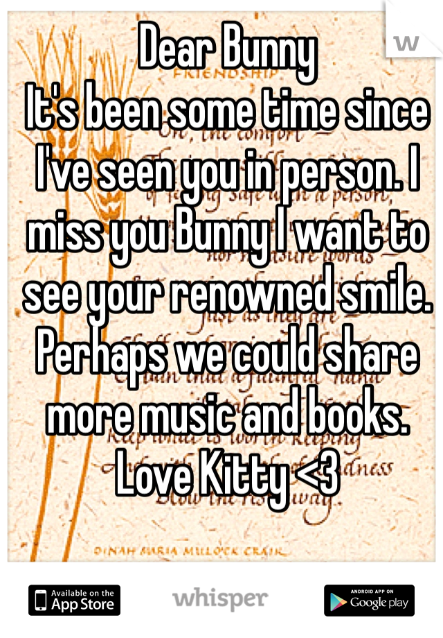 Dear Bunny It's been some time since I've seen you in person. I miss you Bunny I want to see your renowned smile. Perhaps we could share more music and books.  Love Kitty <3