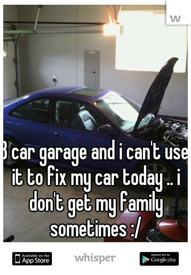 3 car garage and i can't use it to fix my car today .. i don't get my family sometimes :/