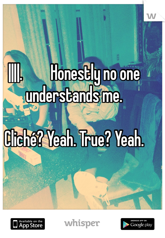 ||||.         Honestly no one understands me.   Cliché? Yeah. True? Yeah.