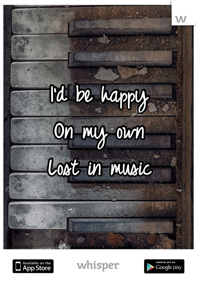 I'd be happy On my own Lost in music