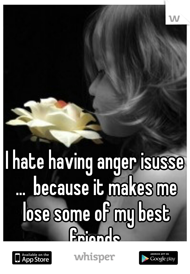 I hate having anger isusse ...  because it makes me lose some of my best friends.