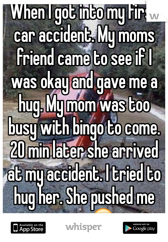 When I got into my first car accident. My moms friend came to see if I was okay and gave me a hug. My mom was too busy with bingo to come.  20 min later she arrived at my accident. I tried to hug her. She pushed me away.😔