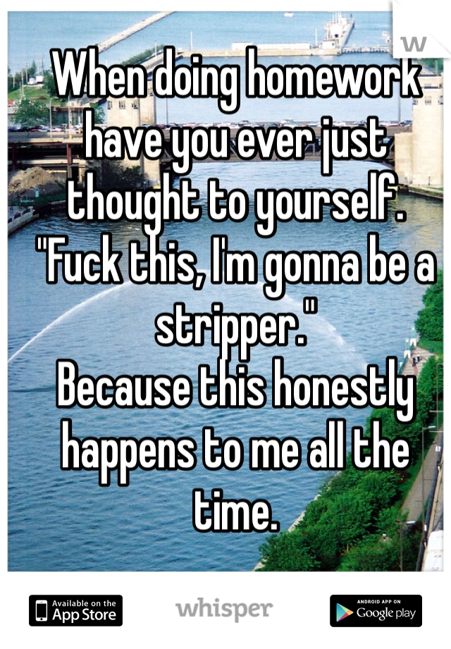 """When doing homework have you ever just thought to yourself. """"Fuck this, I'm gonna be a stripper.""""  Because this honestly happens to me all the time."""