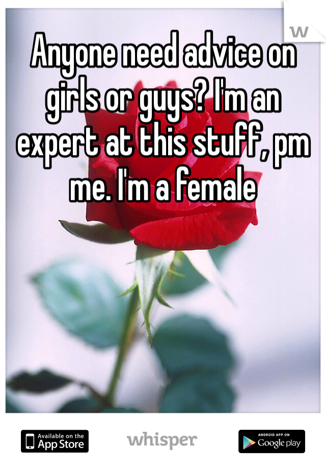 Anyone need advice on girls or guys? I'm an expert at this stuff, pm me. I'm a female