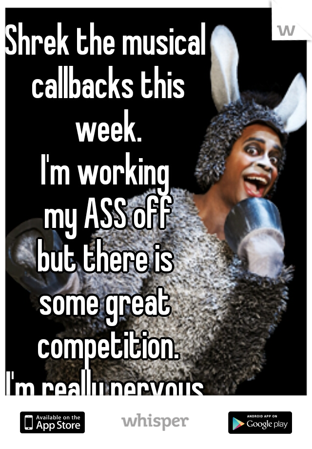 Shrek the musical  callbacks this  week. I'm working  my ASS off  but there is  some great  competition. I'm really nervous