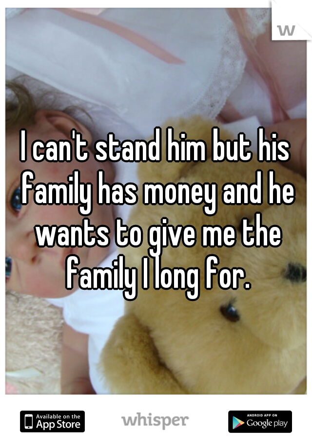 I can't stand him but his family has money and he wants to give me the family I long for.