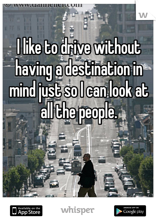 I like to drive without having a destination in mind just so I can look at all the people.