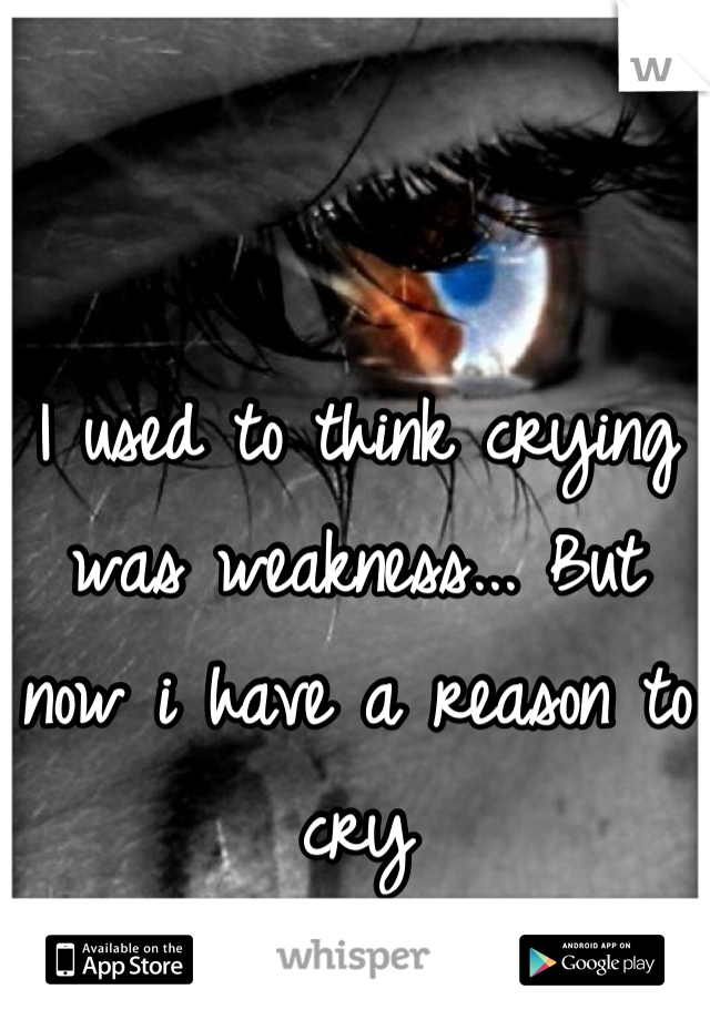 I used to think crying was weakness... But now i have a reason to cry