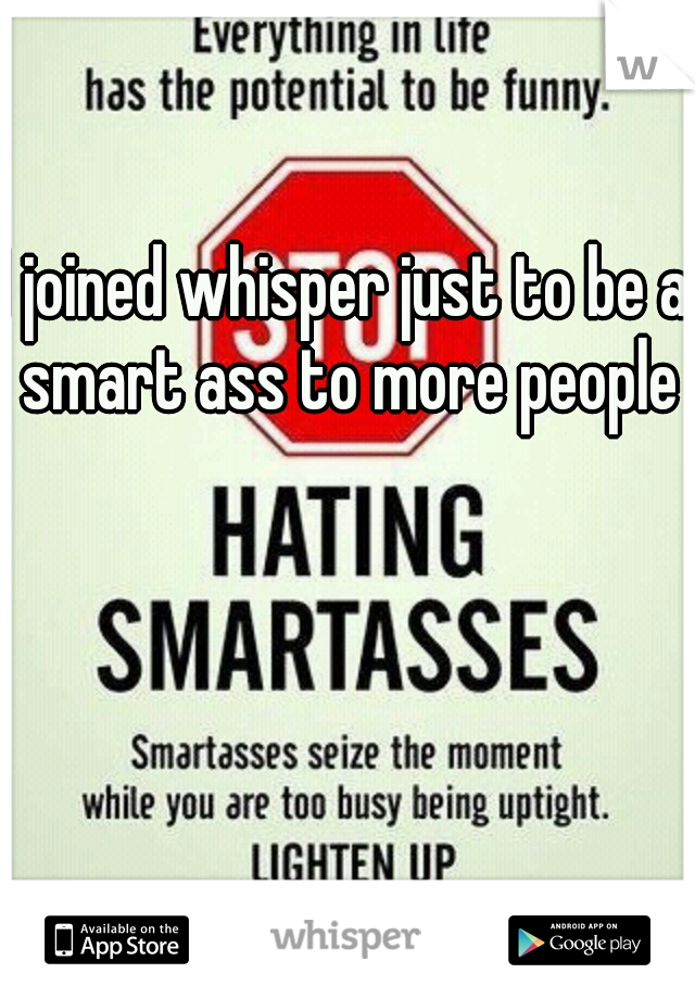 I joined whisper just to be a smart ass to more people