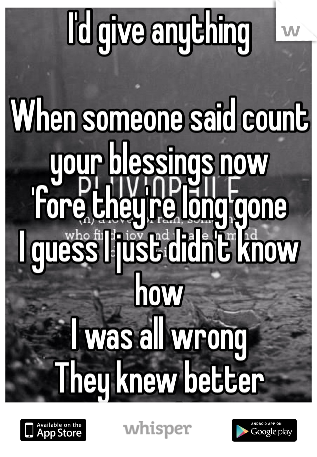 I'd give anything  When someone said count your blessings now 'fore they're long gone I guess I just didn't know how I was all wrong They knew better Still you said forever And ever Who knew