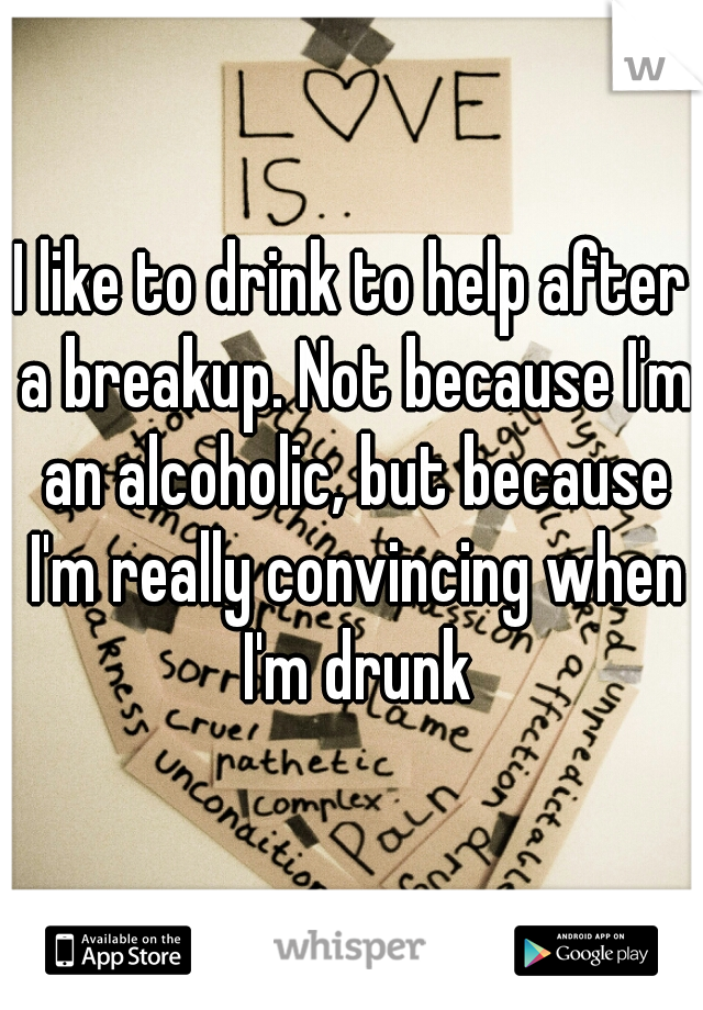 I like to drink to help after a breakup. Not because I'm an alcoholic, but because I'm really convincing when I'm drunk