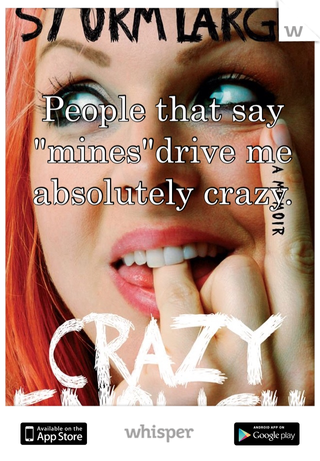 """People that say """"mines""""drive me absolutely crazy."""