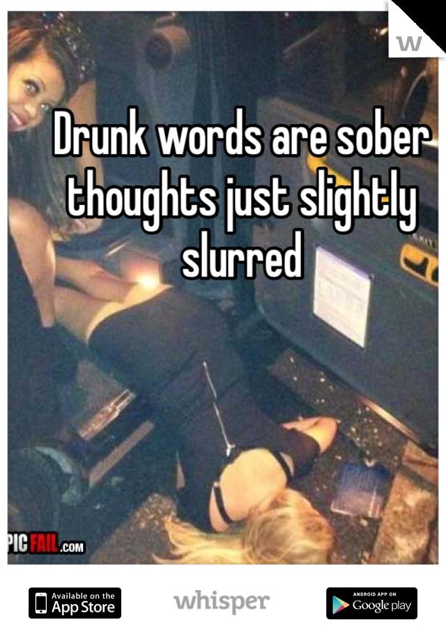 Drunk words are sober thoughts just slightly slurred