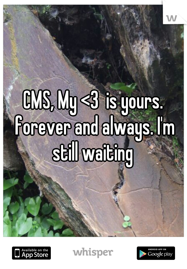 CMS, My <3  is yours. forever and always. I'm still waiting
