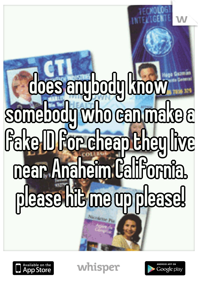 does anybody know somebody who can make a fake ID for cheap they live near Anaheim California. please hit me up please!