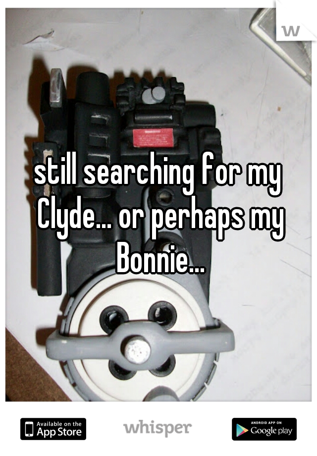 still searching for my Clyde... or perhaps my Bonnie...