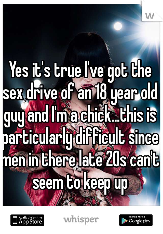 Yes it's true I've got the sex drive of an 18 year old guy and I'm a chick...this is particularly difficult since men in there late 20s can't seem to keep up