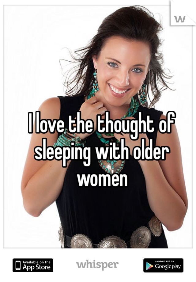 I love the thought of sleeping with older women