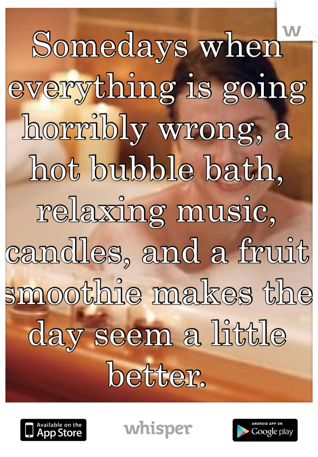 Somedays when everything is going horribly wrong, a hot bubble bath, relaxing music, candles, and a fruit smoothie makes the day seem a little better.