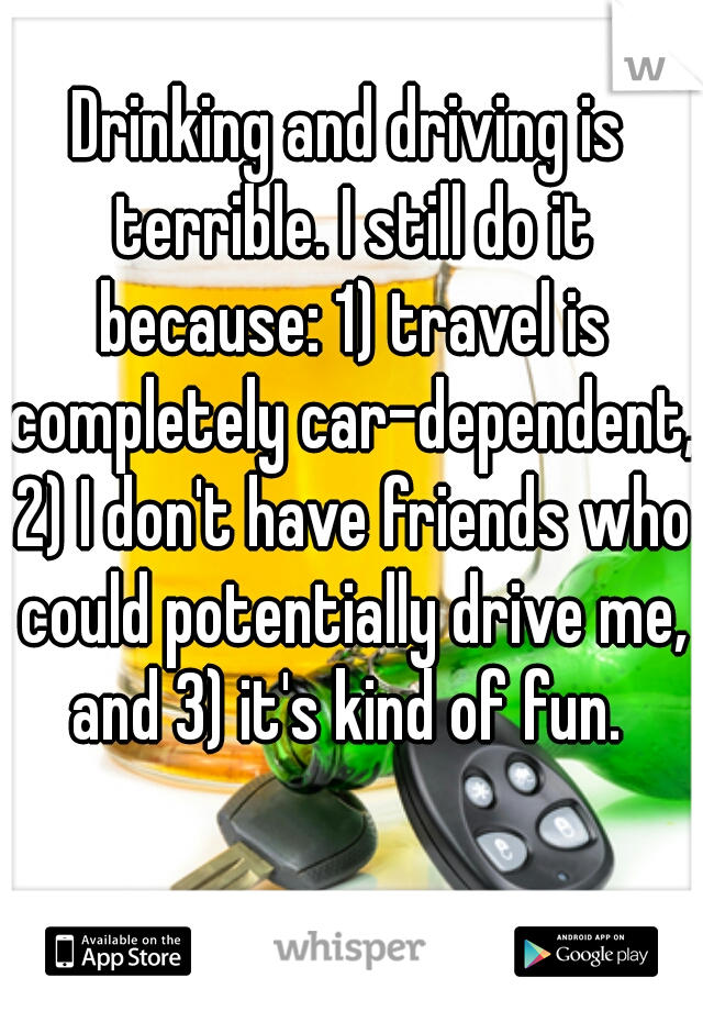Drinking and driving is terrible. I still do it because: 1) travel is completely car-dependent, 2) I don't have friends who could potentially drive me, and 3) it's kind of fun.